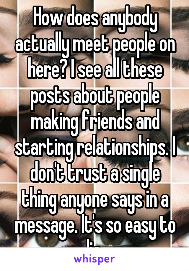 How does anybody actually meet people on here? I see all these posts about people making friends and starting relationships. I don't trust a single thing anyone says in a message. It's so easy to lie.