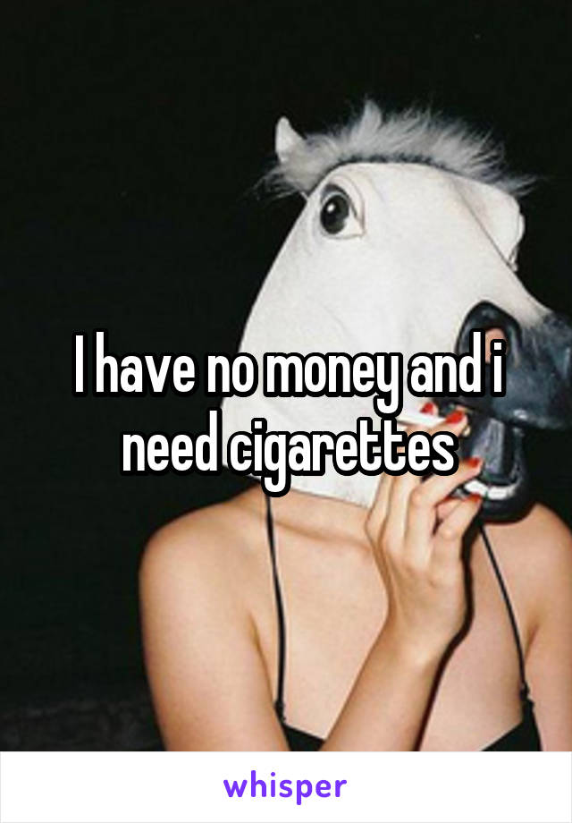 I have no money and i need cigarettes