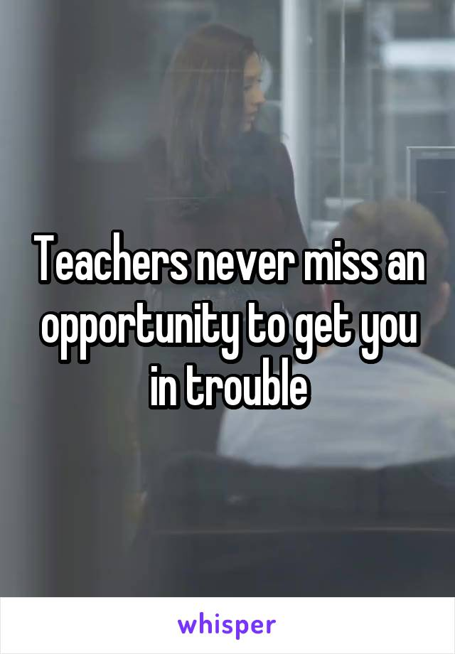 Teachers never miss an opportunity to get you in trouble