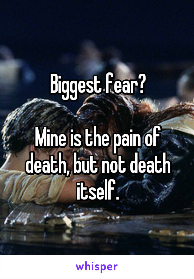 Biggest fear?  Mine is the pain of death, but not death itself.