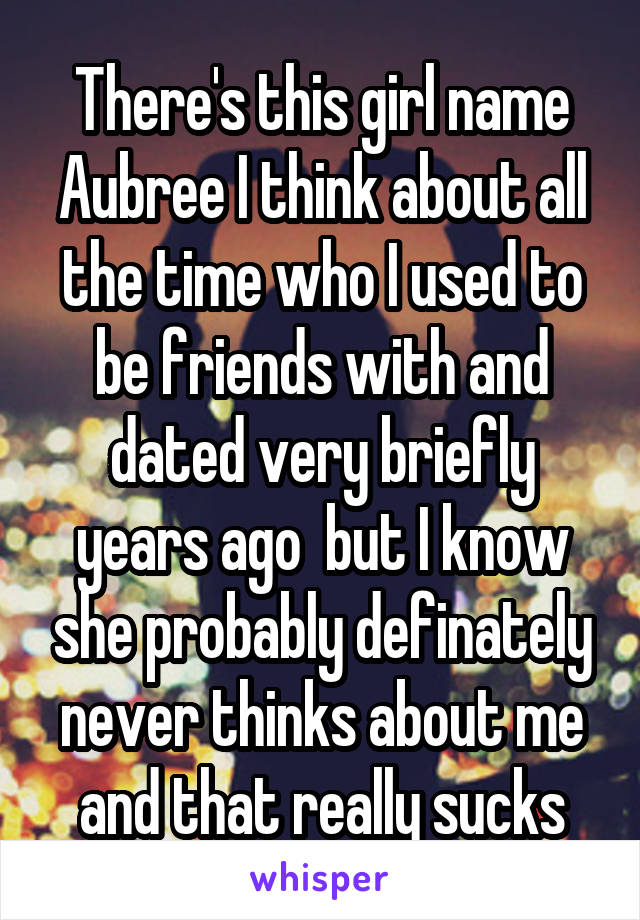 There's this girl name Aubree I think about all the time who I used to be friends with and dated very briefly years ago  but I know she probably definately never thinks about me and that really sucks