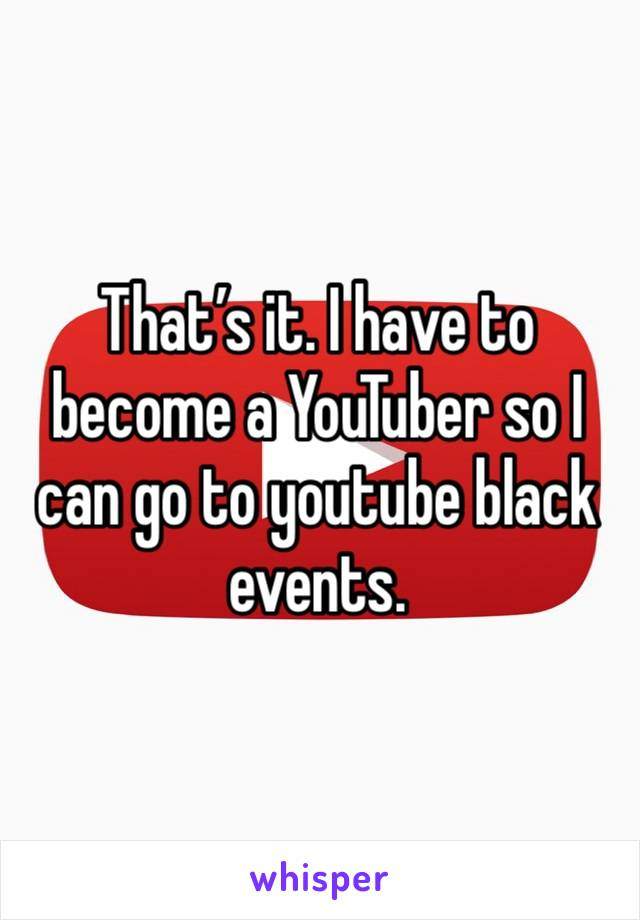 That's it. I have to become a YouTuber so I can go to youtube black events.