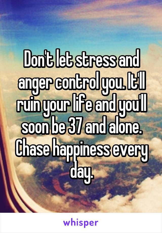 Don't let stress and anger control you. It'll ruin your life and you'll soon be 37 and alone. Chase happiness every day.