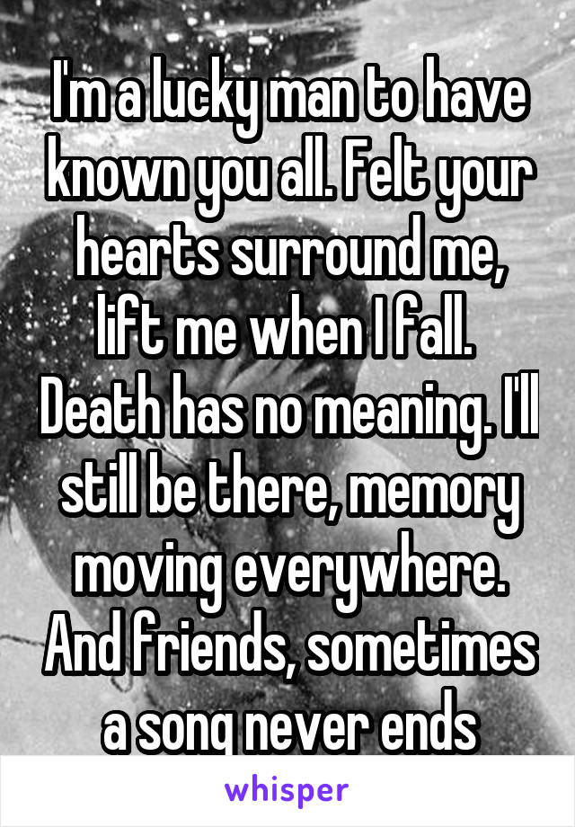 I'm a lucky man to have known you all. Felt your hearts surround me, lift me when I fall.  Death has no meaning. I'll still be there, memory moving everywhere. And friends, sometimes a song never ends