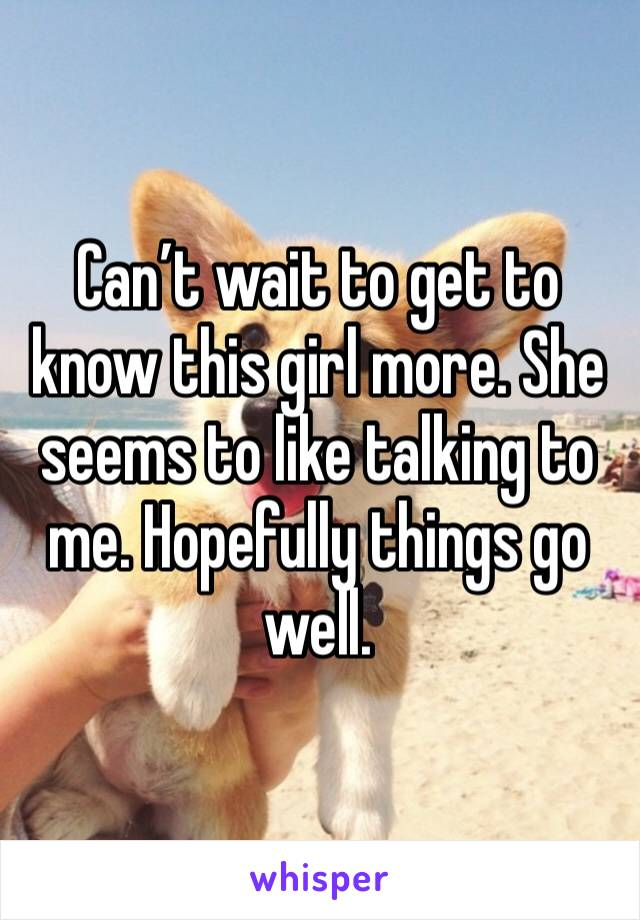 Can't wait to get to know this girl more. She seems to like talking to me. Hopefully things go well.