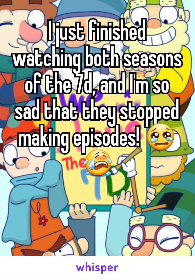 I just finished watching both seasons of the 7d, and I'm so sad that they stopped making episodes! 😢😭