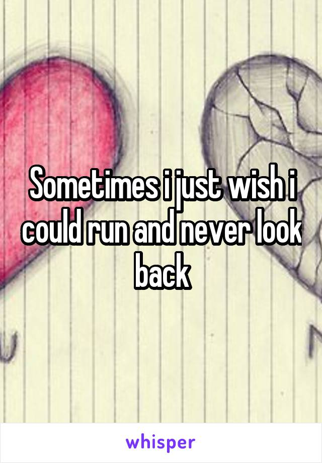 Sometimes i just wish i could run and never look back
