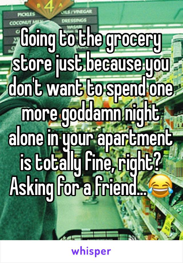 Going to the grocery store just because you don't want to spend one more goddamn night alone in your apartment is totally fine, right? Asking for a friend...😂