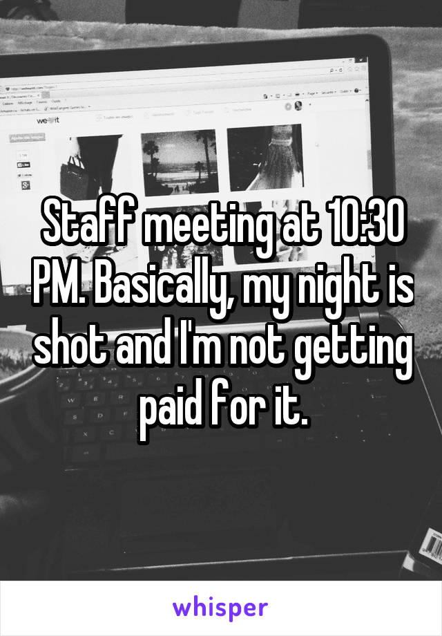 Staff meeting at 10:30 PM. Basically, my night is shot and I'm not getting paid for it.