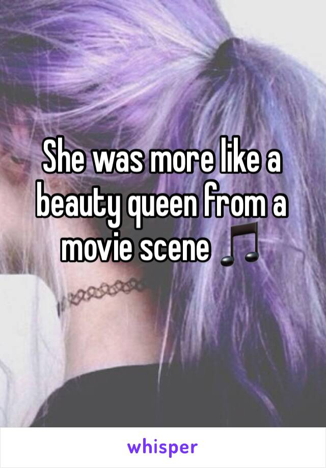 She was more like a beauty queen from a movie scene 🎵