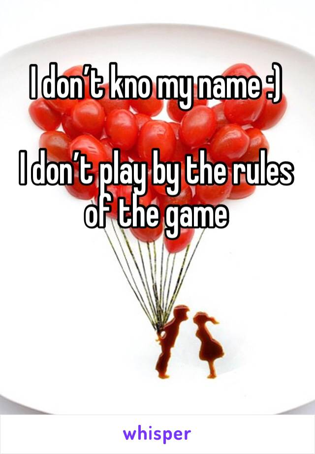 I don't kno my name :)   I don't play by the rules of the game