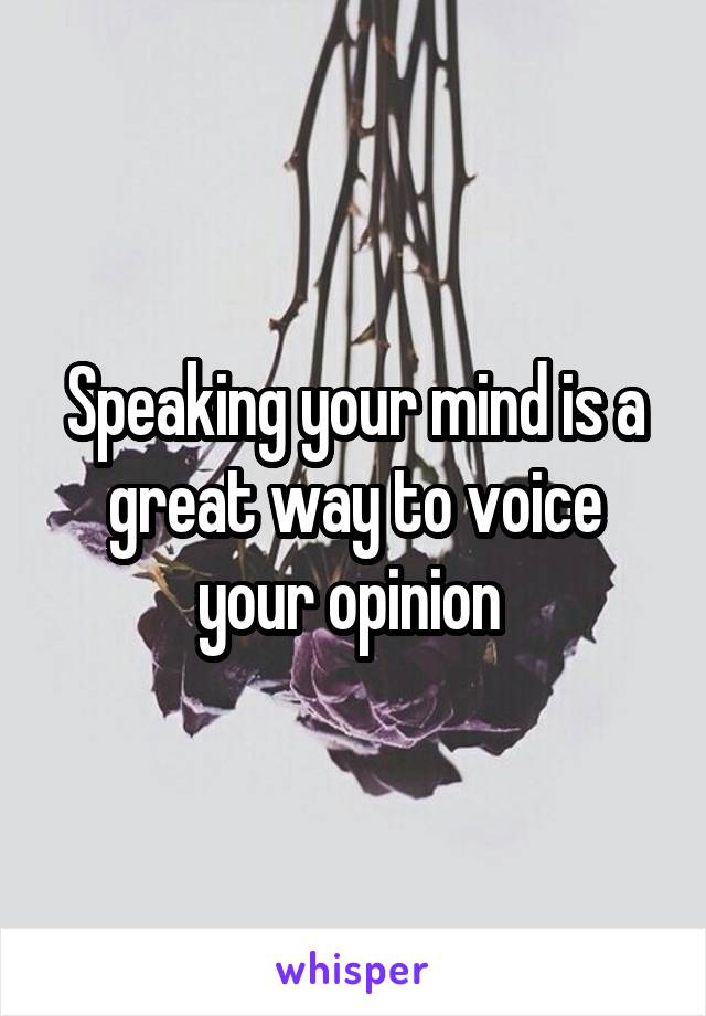 Speaking your mind is a great way to voice your opinion