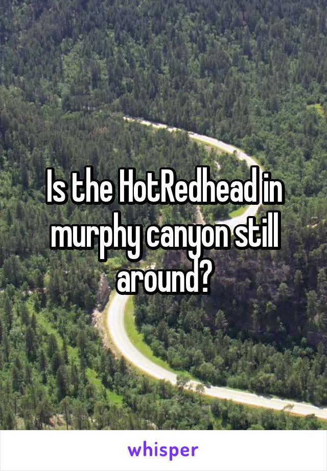 Is the HotRedhead in murphy canyon still around?