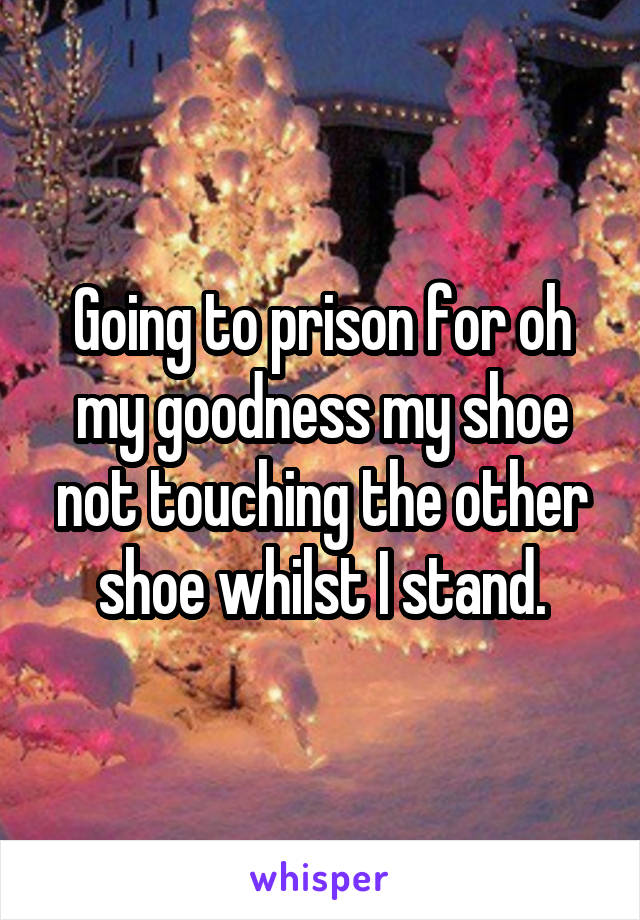 Going to prison for oh my goodness my shoe not touching the other shoe whilst I stand.