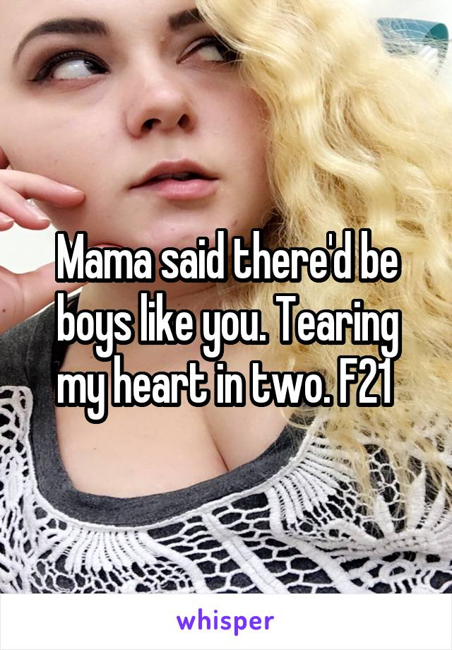 Mama said there'd be boys like you. Tearing my heart in two. F21