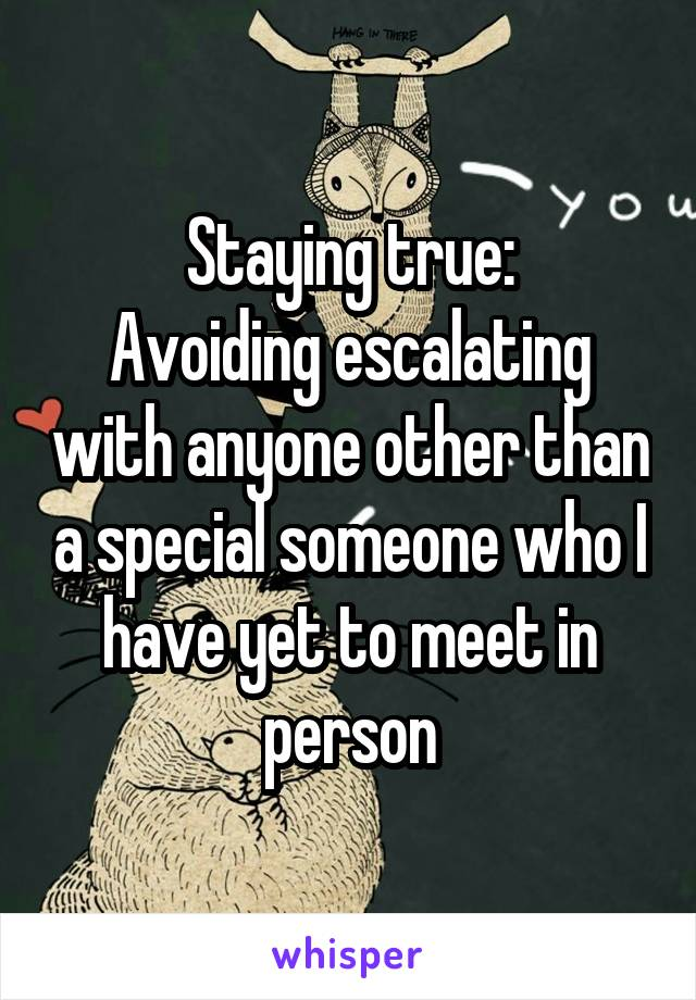 Staying true: Avoiding escalating with anyone other than a special someone who I have yet to meet in person