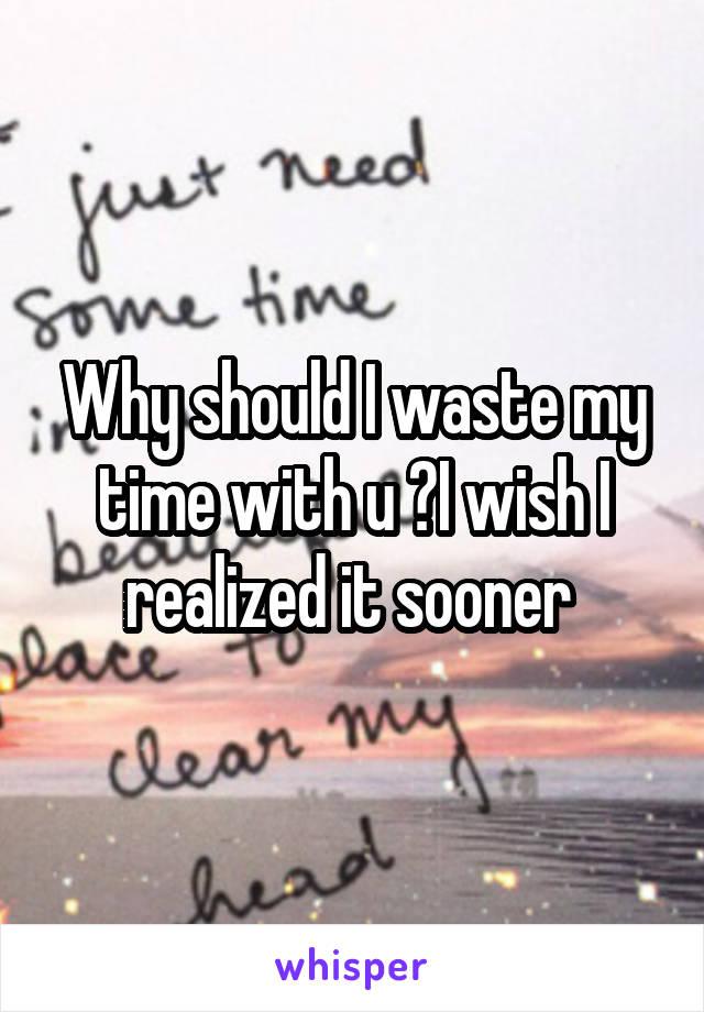 Why should I waste my time with u ?I wish I realized it sooner
