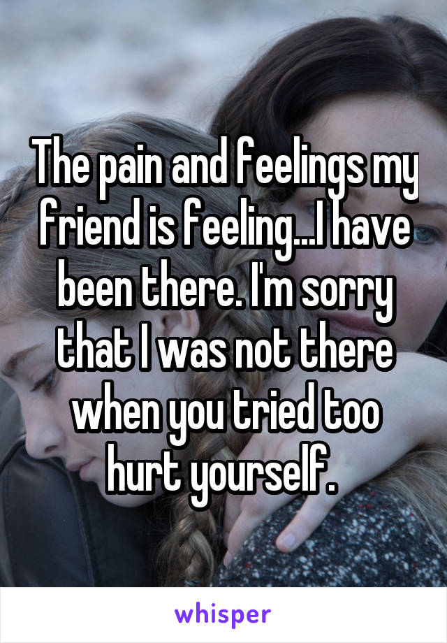 The pain and feelings my friend is feeling...I have been there. I'm sorry that I was not there when you tried too hurt yourself.