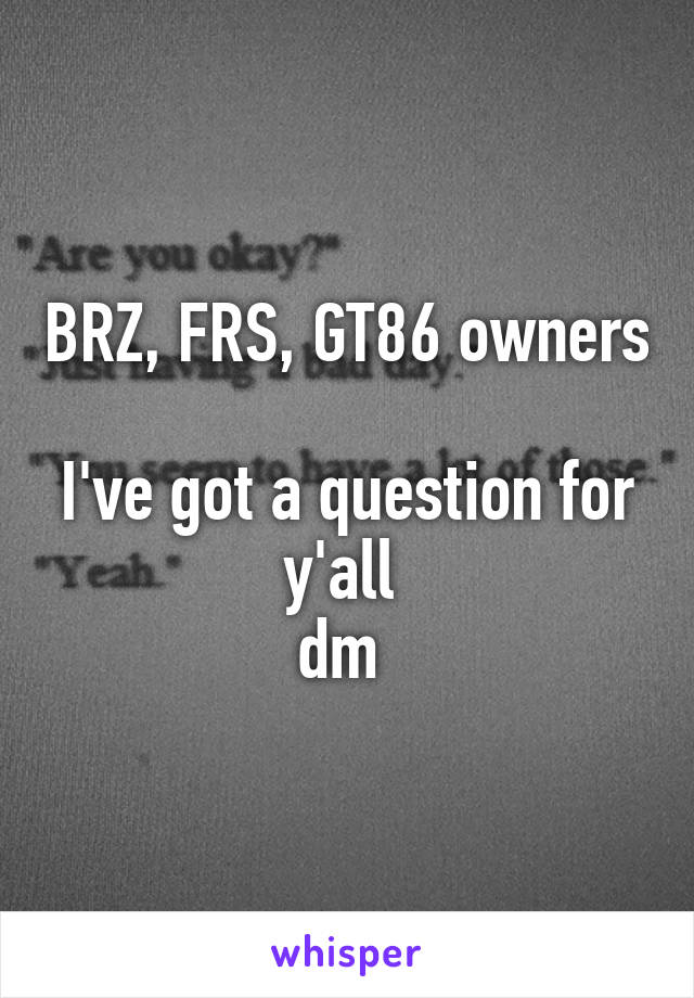 BRZ, FRS, GT86 owners  I've got a question for y'all  dm