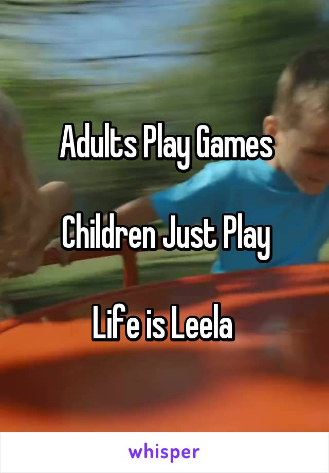Adults Play Games  Children Just Play  Life is Leela