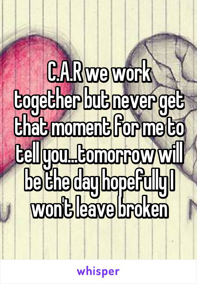 C.A.R we work together but never get that moment for me to tell you...tomorrow will be the day hopefully I won't leave broken