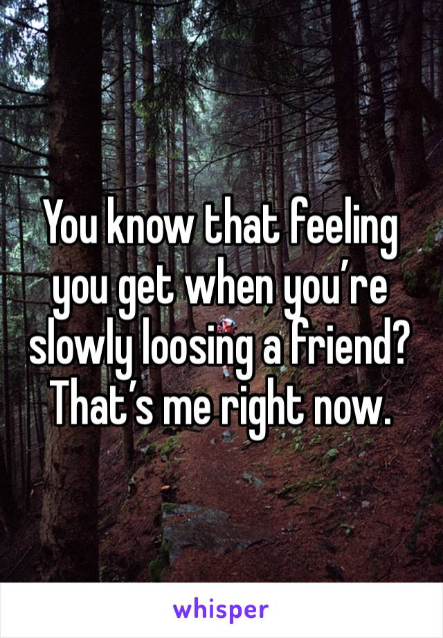You know that feeling you get when you're slowly loosing a friend? That's me right now.
