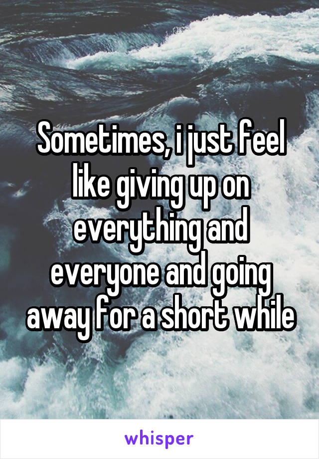 Sometimes, i just feel like giving up on everything and everyone and going away for a short while