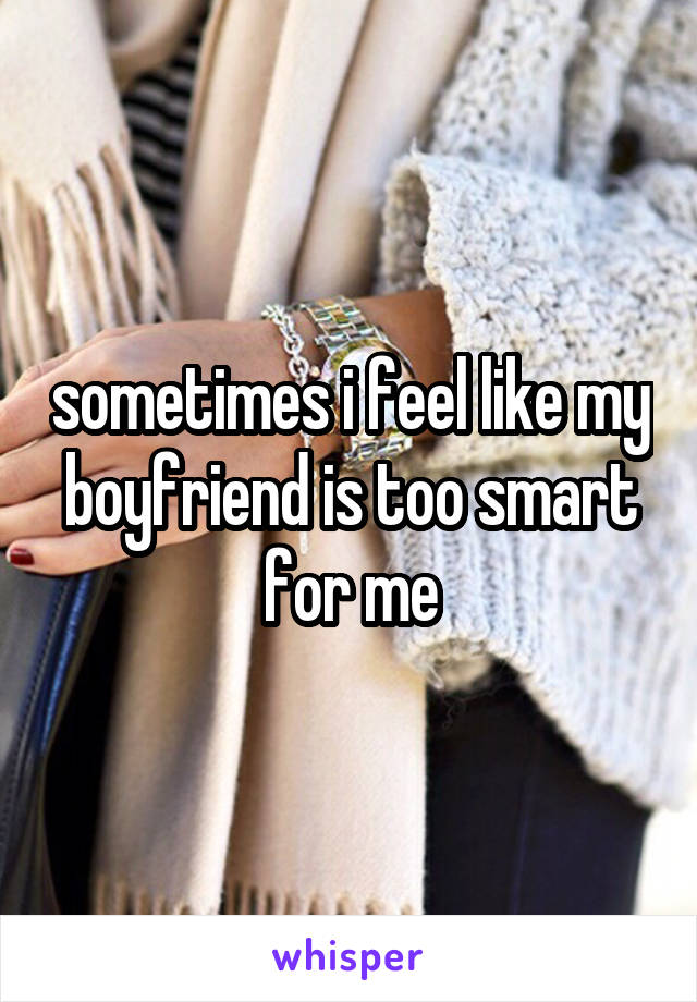 sometimes i feel like my boyfriend is too smart for me