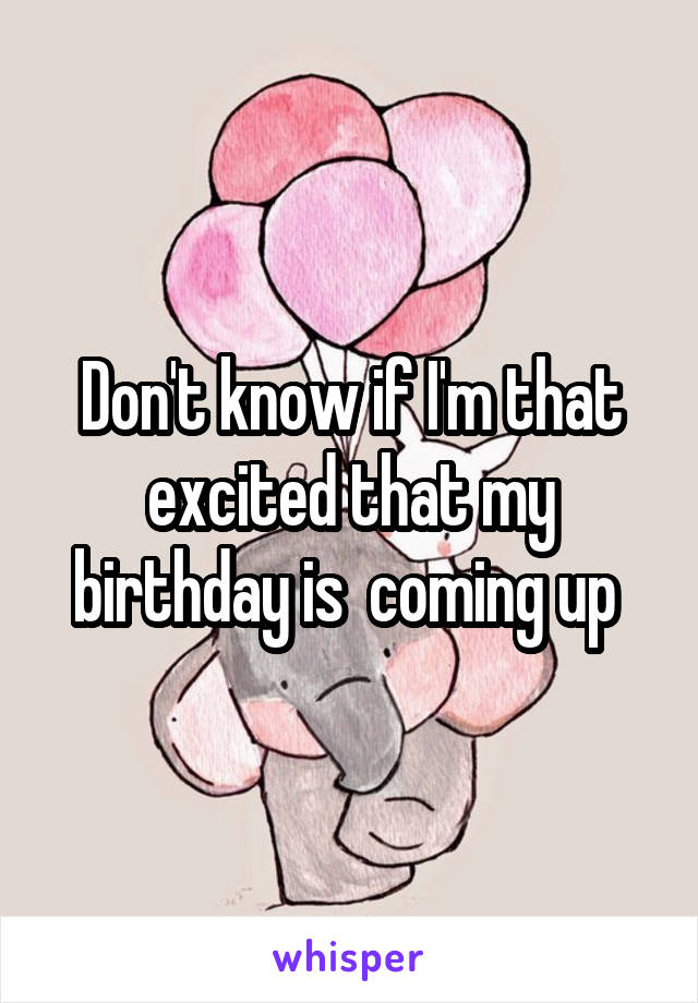 Don't know if I'm that excited that my birthday is  coming up