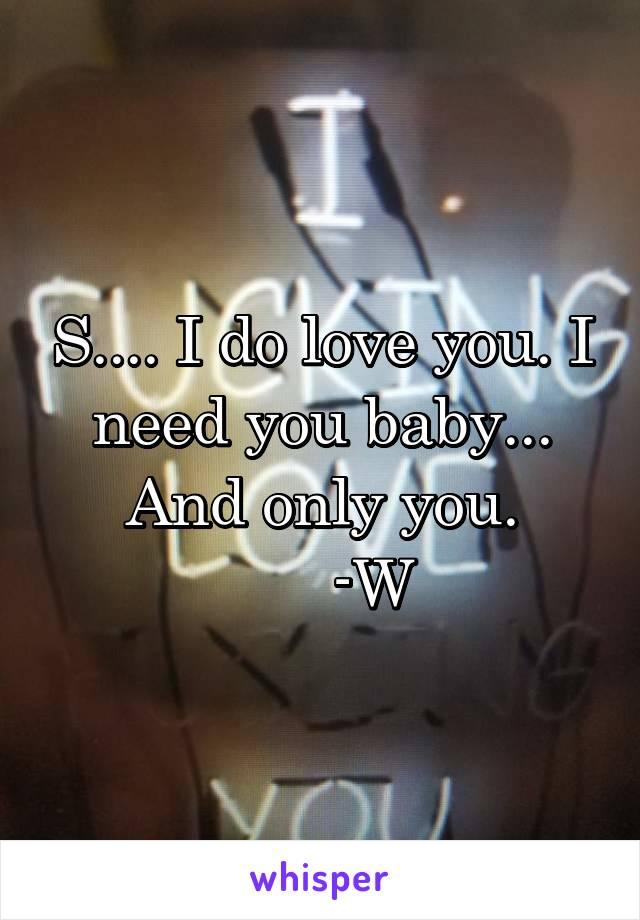 S.... I do love you. I need you baby... And only you.       -W