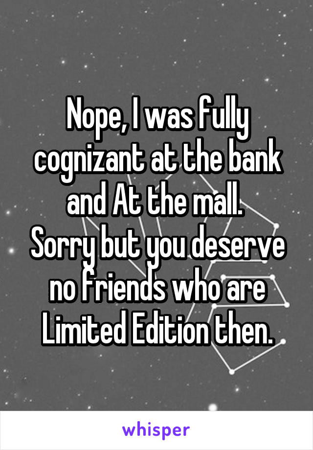 Nope, I was fully cognizant at the bank and At the mall.  Sorry but you deserve no friends who are Limited Edition then.