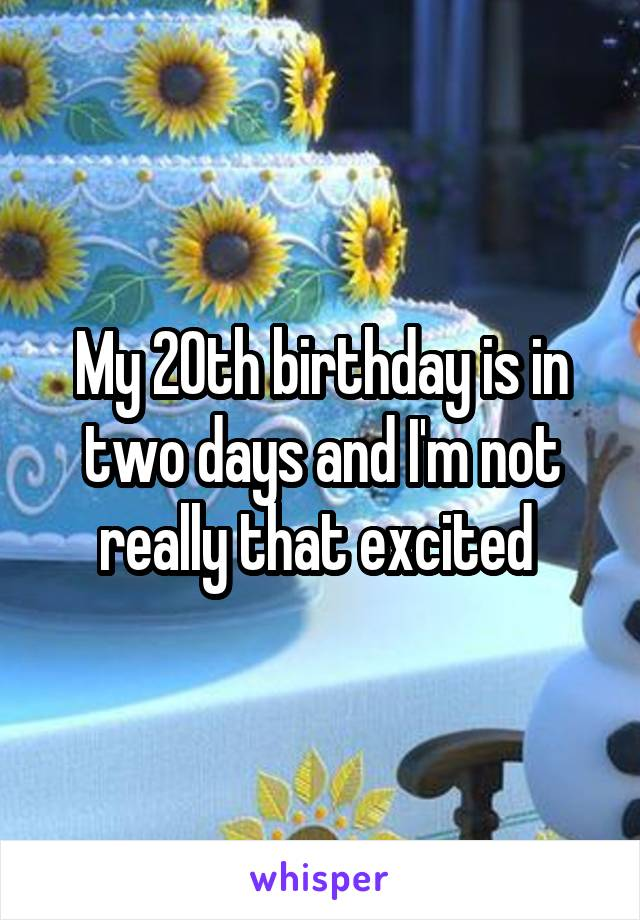 My 20th birthday is in two days and I'm not really that excited