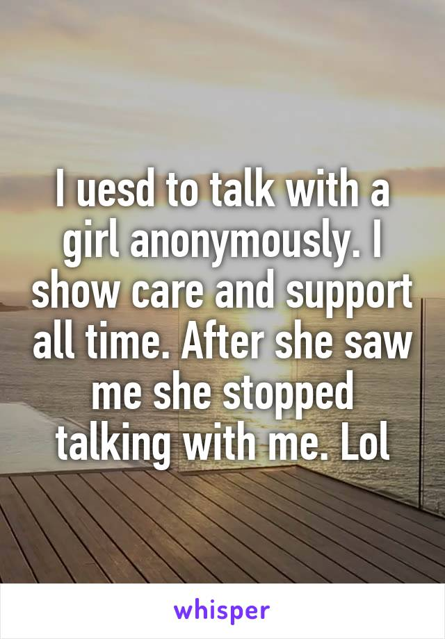 I uesd to talk with a girl anonymously. I show care and support all time. After she saw me she stopped talking with me. Lol