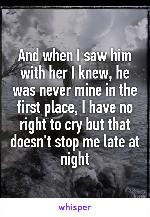 And when I saw him with her I knew, he was never mine in the first place, I have no right to cry but that doesn't stop me late at night