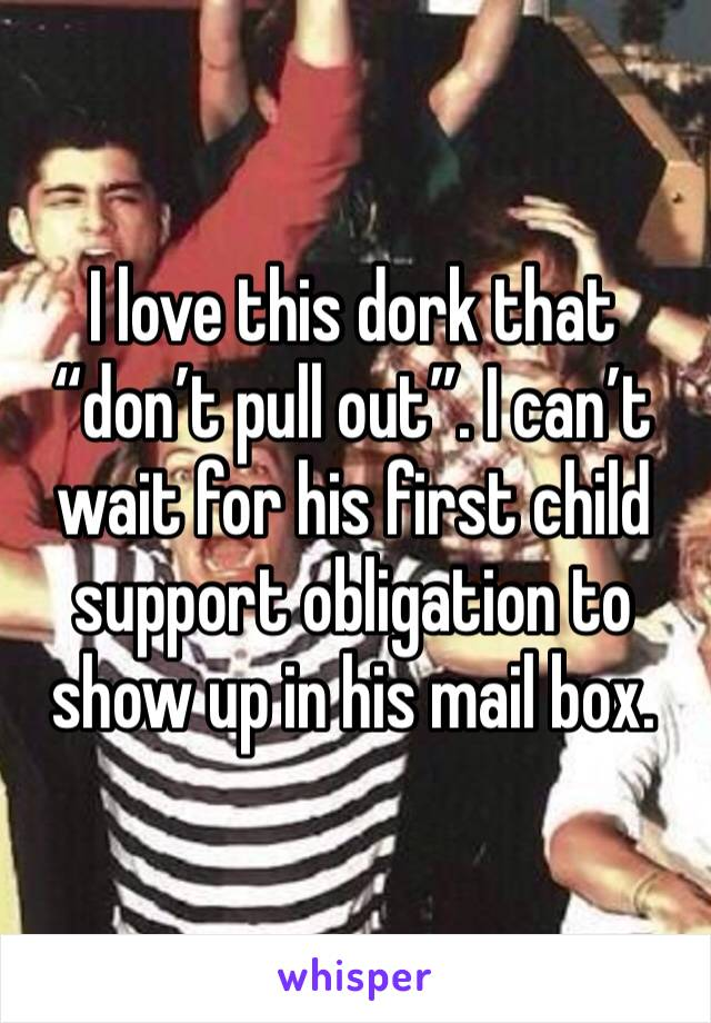 """I love this dork that """"don't pull out"""". I can't wait for his first child support obligation to show up in his mail box."""