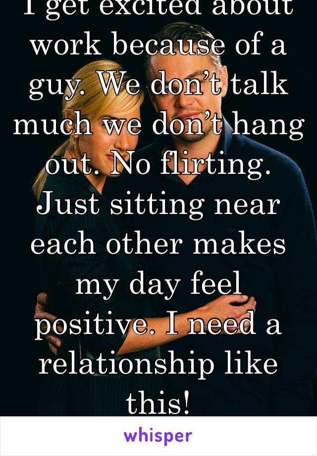 I get excited about work because of a guy. We don't talk much we don't hang out. No flirting. Just sitting near each other makes my day feel positive. I need a relationship like this!