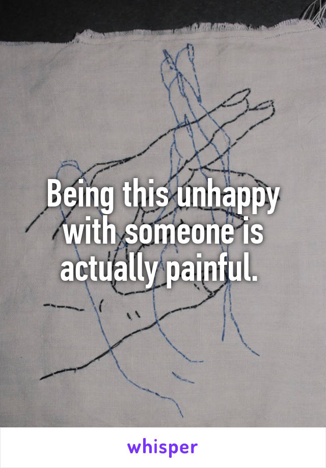 Being this unhappy with someone is actually painful.