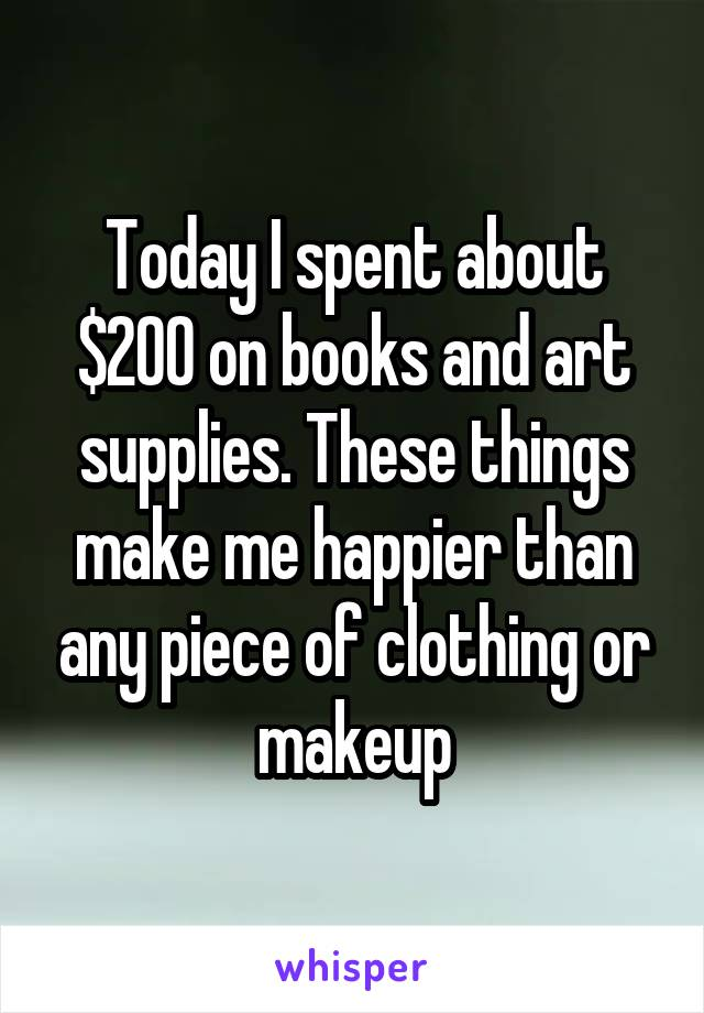 Today I spent about $200 on books and art supplies. These things make me happier than any piece of clothing or makeup