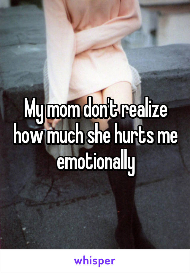 My mom don't realize how much she hurts me emotionally