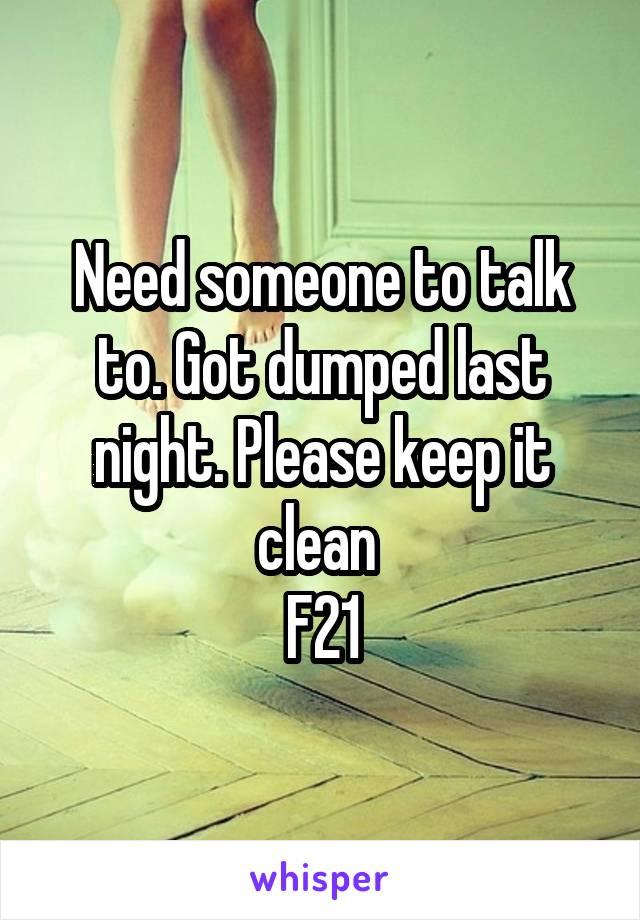 Need someone to talk to. Got dumped last night. Please keep it clean  F21