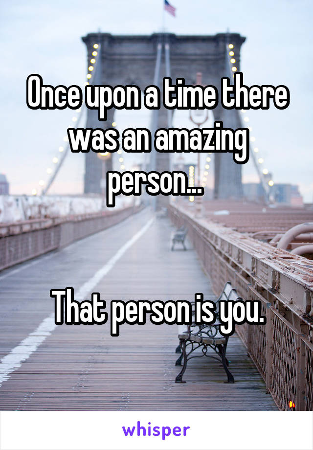 Once upon a time there was an amazing person...    That person is you.