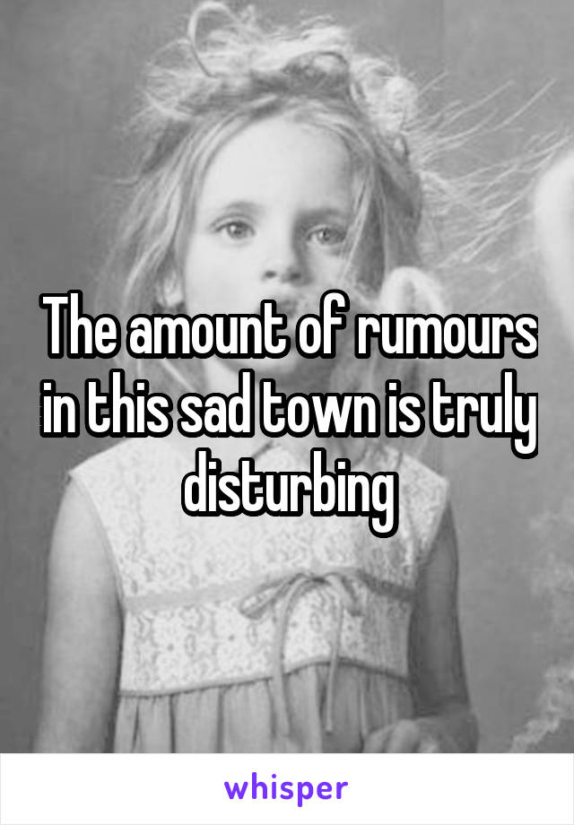 The amount of rumours in this sad town is truly disturbing