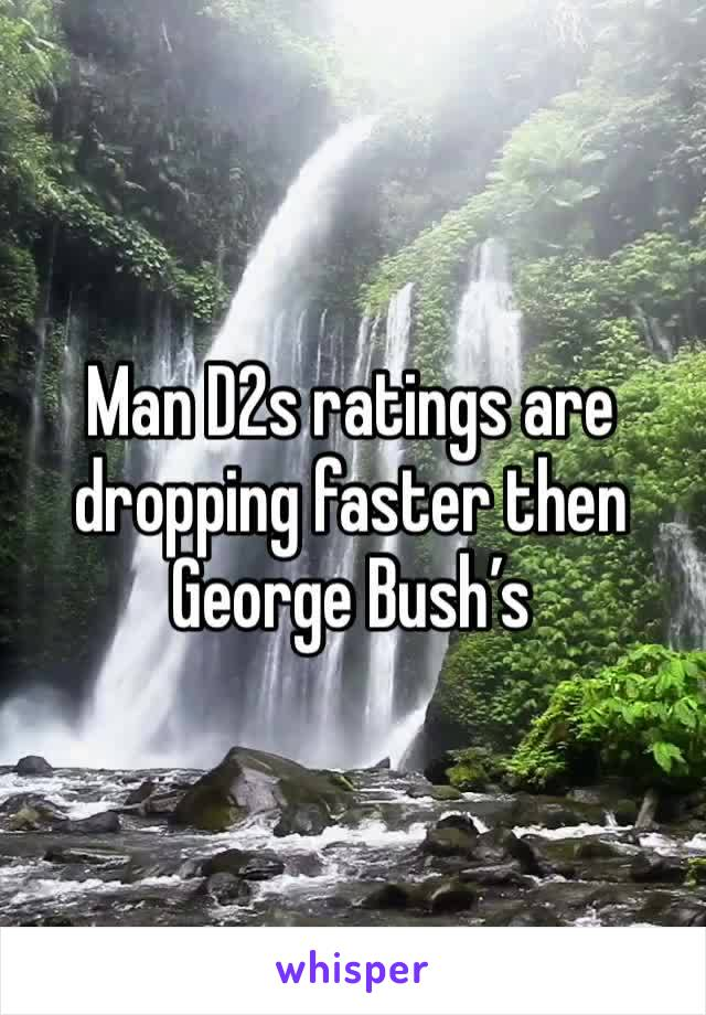 Man D2s ratings are dropping faster then George Bush's