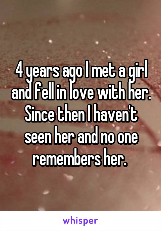 4 years ago I met a girl and fell in love with her. Since then I haven't seen her and no one remembers her.
