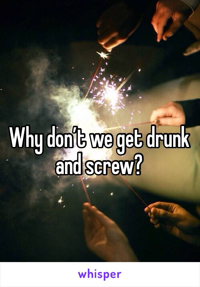 Why don't we get drunk and screw?