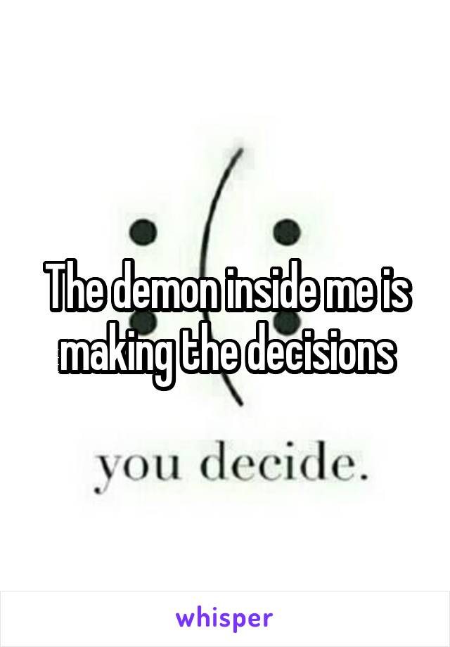 The demon inside me is making the decisions