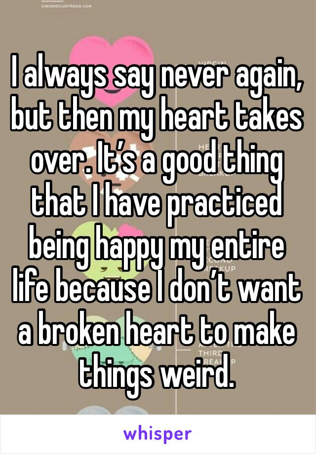 I always say never again, but then my heart takes over. It's a good thing that I have practiced being happy my entire life because I don't want a broken heart to make things weird.