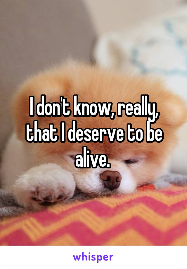 I don't know, really, that I deserve to be alive.