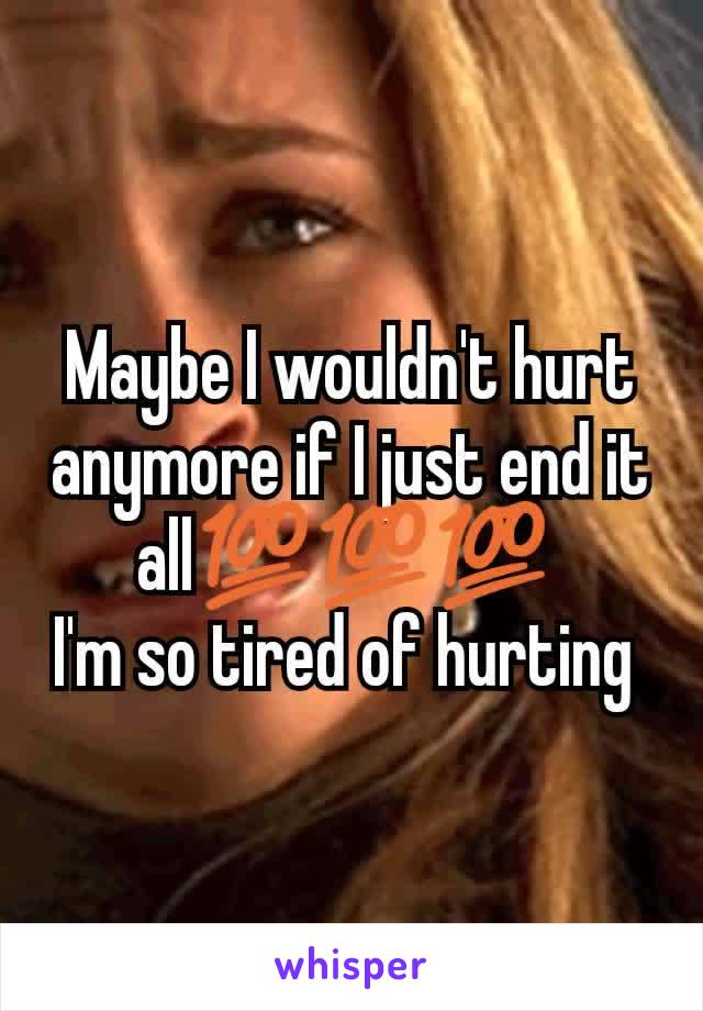 Maybe I wouldn't hurt anymore if I just end it all💯💯💯  I'm so tired of hurting