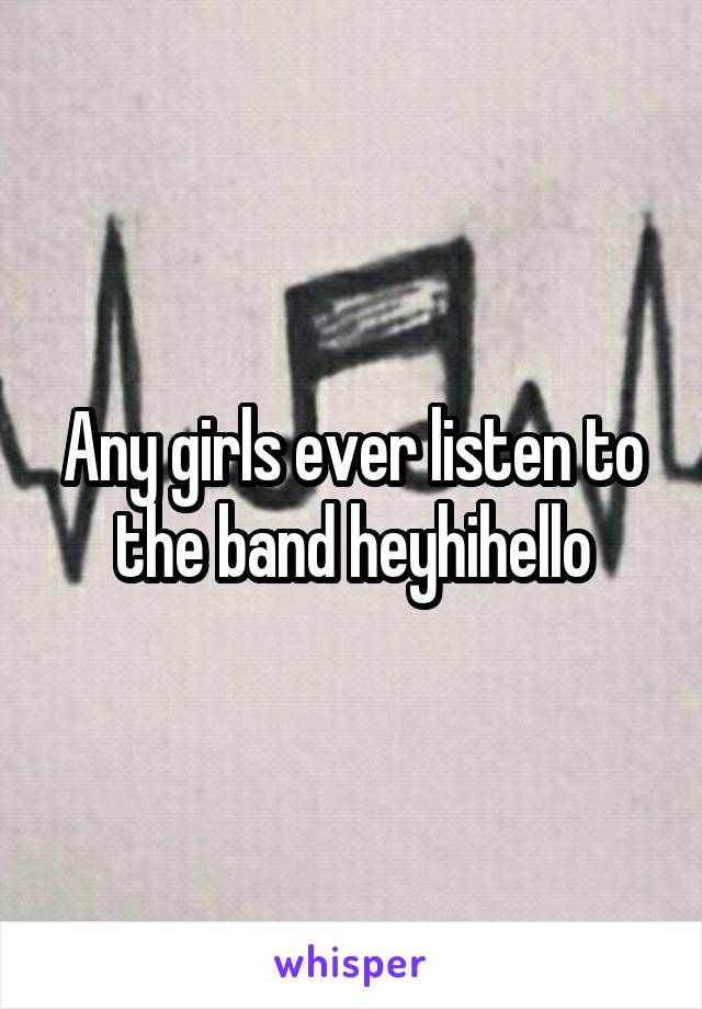 Any girls ever listen to the band heyhihello